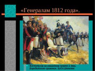 «Генералам 1812 года». М.И.Кутузов на командном пункте в день Бородинского ср