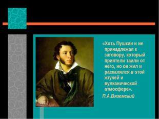 «Хоть Пушкин и не принадлежал к заговору, который приятели таили от него, но
