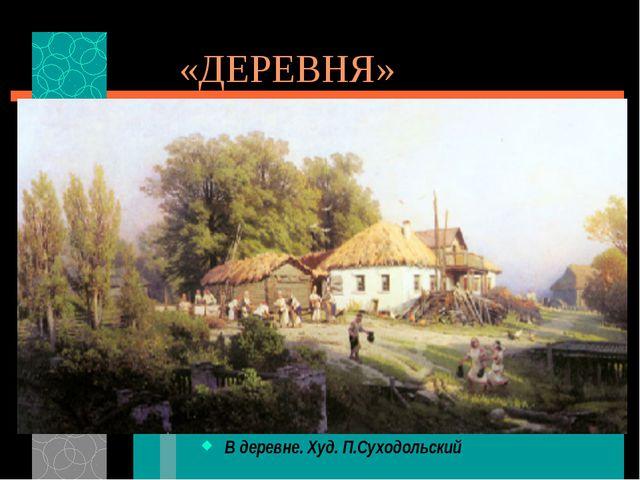 «ДЕРЕВНЯ» В деревне. Худ. П.Суходольский