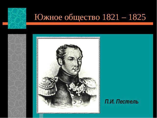 Южное общество 1821 – 1825 П.И. Пестель