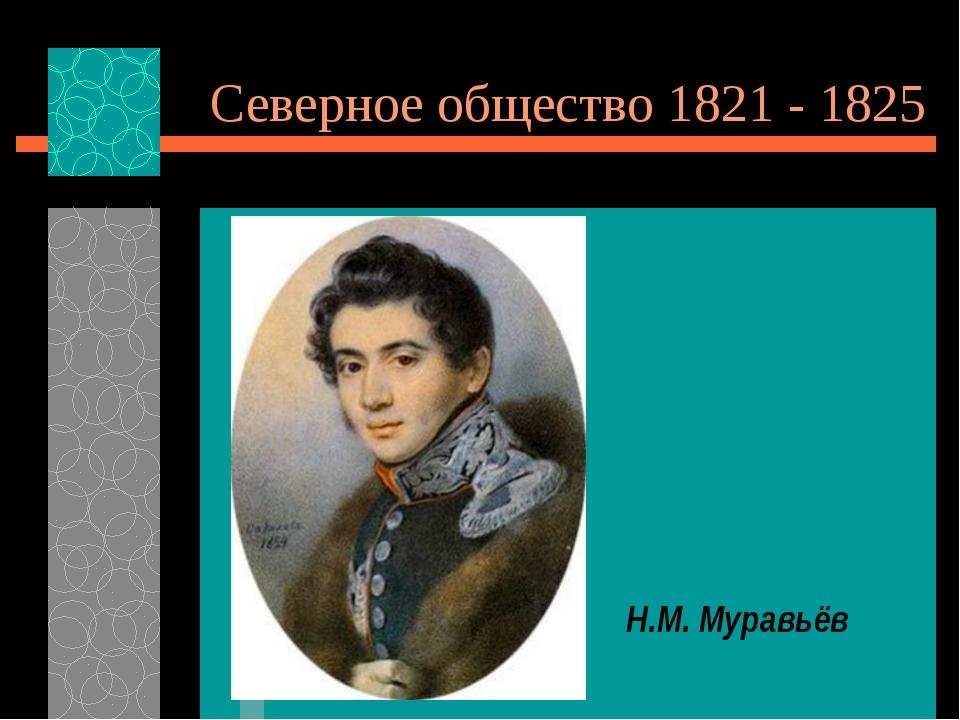 Северное общество 1821 - 1825 Н.М. Муравьёв