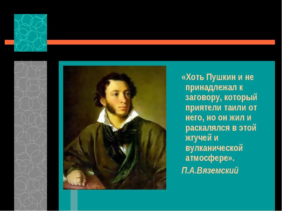 «Хоть Пушкин и не принадлежал к заговору, который приятели таили от него, но...