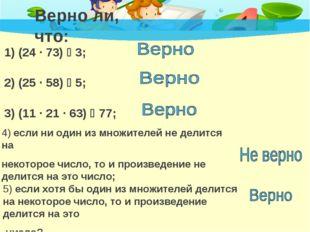 Верно ли, что: 1) (24 · 73)  3; 2) (25 · 58)  5; 3) (11 · 21 · 63)  77; 4)