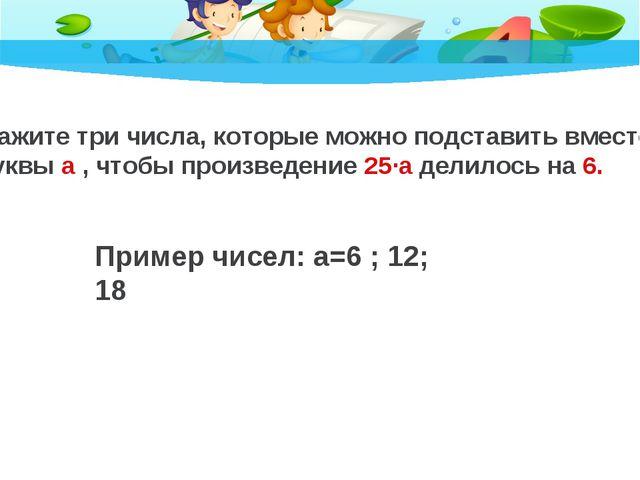 Пример чисел: а=6 ; 12; 18 Укажите три числа, которые можно подставить вместо...
