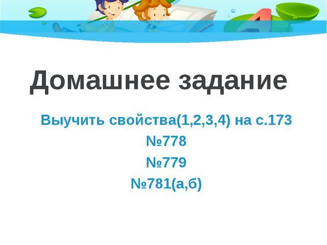 Домашнее задание Выучить свойства(1,2,3,4) на с.173 №778 №779 №781(а,б)