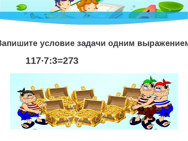 Запишите условие задачи одним выражением. 117·7:3=273