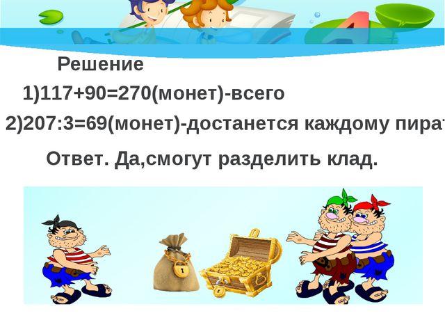 Решение 1)117+90=270(монет)-всего 2)207:3=69(монет)-достанется каждому пирату...