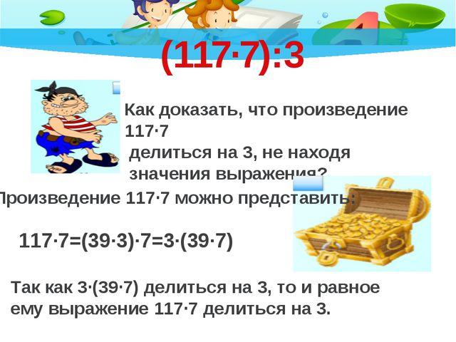 (117·7):3 Как доказать, что произведение 117·7 делиться на 3, не находя значе...