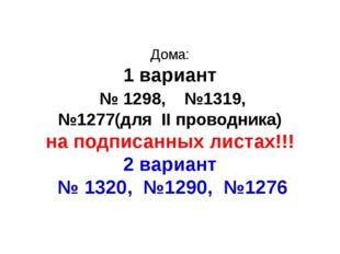 Дома: 1 вариант № 1298, №1319, №1277(для II проводника) на подписанных листах