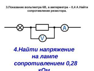 3.Показание вольтметра 6В, а амперметра – 0,4 А.Найти сопротивление резистора