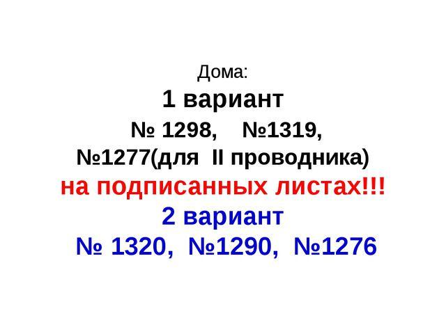 Дома: 1 вариант № 1298, №1319, №1277(для II проводника) на подписанных листах...