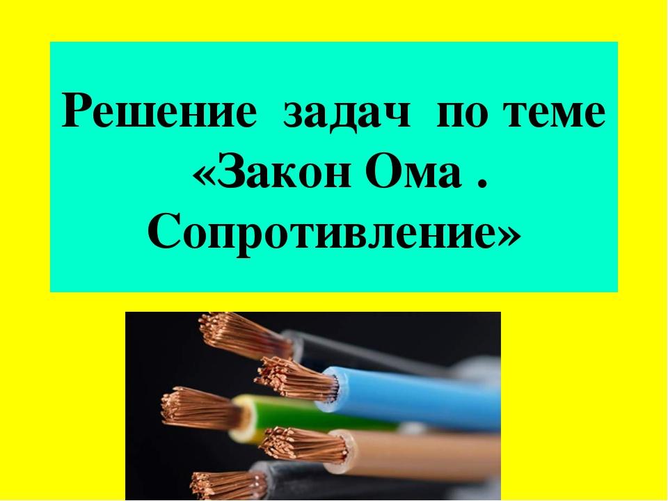 Решение задач по теме «Закон Ома . Сопротивление»