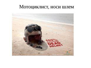 Мотоциклист, носи шлем