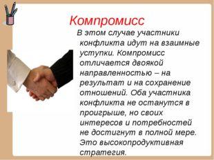 Компромисс В этом случае участники конфликта идут на взаимные уступки. Компро