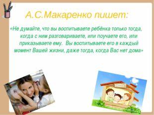 А.С.Макаренко пишет: «Не думайте, что вы воспитываете ребёнка только тогда, к