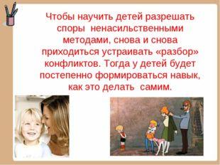 Чтобы научить детей разрешать спорыненасильственными методами, снова и снов