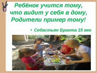 Ребёнок учится тому, что видит у себя в дому, Родители пример тому! Себастьян