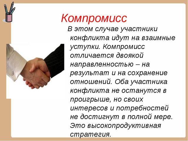 Компромисс В этом случае участники конфликта идут на взаимные уступки. Компро...