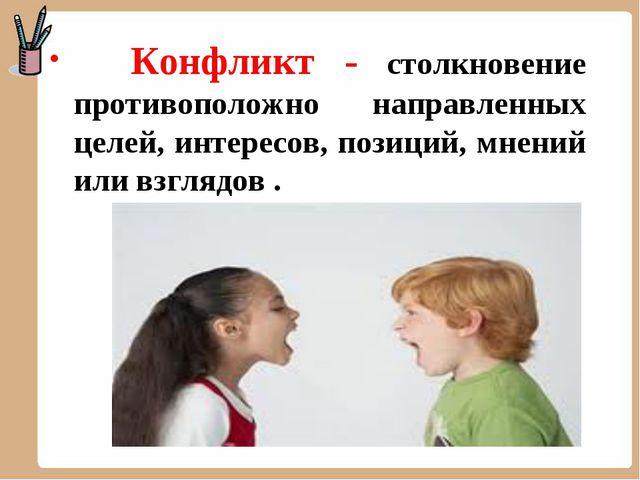 Конфликт - столкновение противоположно направленных целей, интересов, позици...