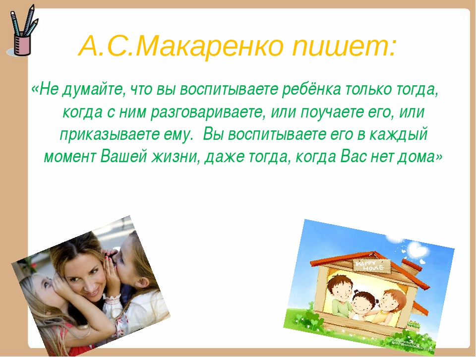 А.С.Макаренко пишет: «Не думайте, что вы воспитываете ребёнка только тогда, к...