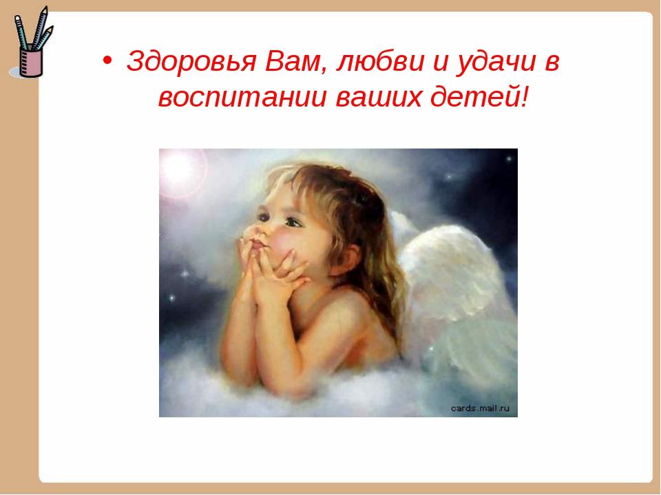 Здоровья Вам, любви и удачи в воспитании ваших детей!