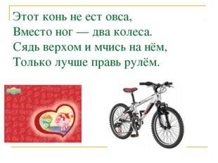Этот конь не ест овса, Вместо ног — два колеса. Сядь верхом и мчись на нём,