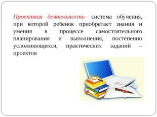 Проектная деятельность- система обучения, при которой ребенок приобретает зна