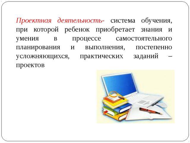Проектная деятельность- система обучения, при которой ребенок приобретает зна...