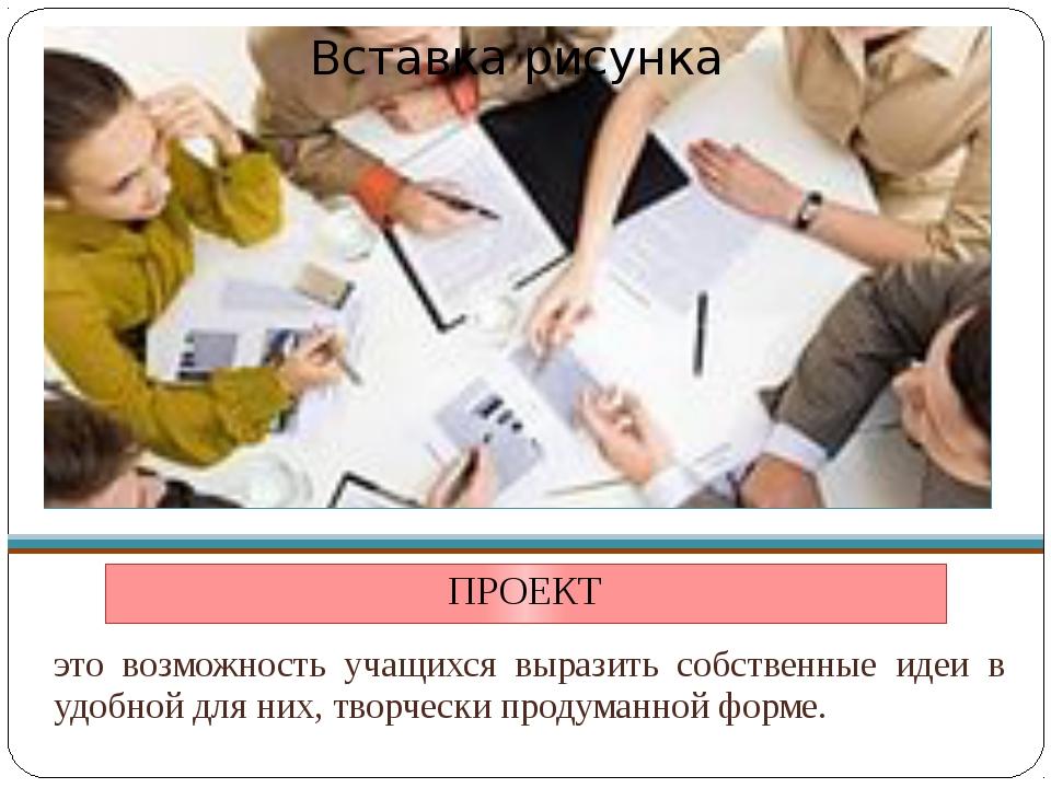 ПРОЕКТ это возможность учащихся выразить собственные идеи в удобной для них,...