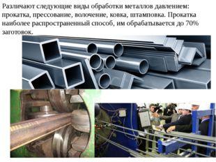 Различают следующие виды обработки металлов давлением: прокатка, прессование,