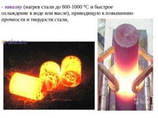 - закалку (нагрев стали до 800-1000 °С и быстрое охлаждение в воде или масле)