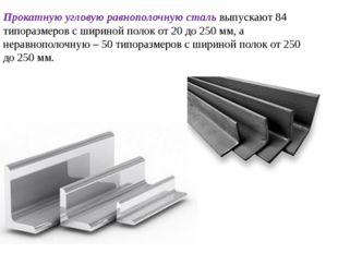Прокатную угловую равнополочную сталь выпускают 84 типоразмеров с шириной пол
