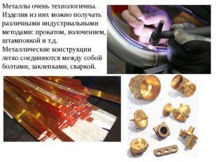 Металлы очень технологичны. Изделия из них можно получать различными индустри