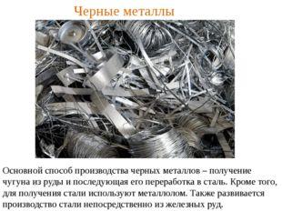 Черные металлы Основной способ производства черных металлов – получение чугун