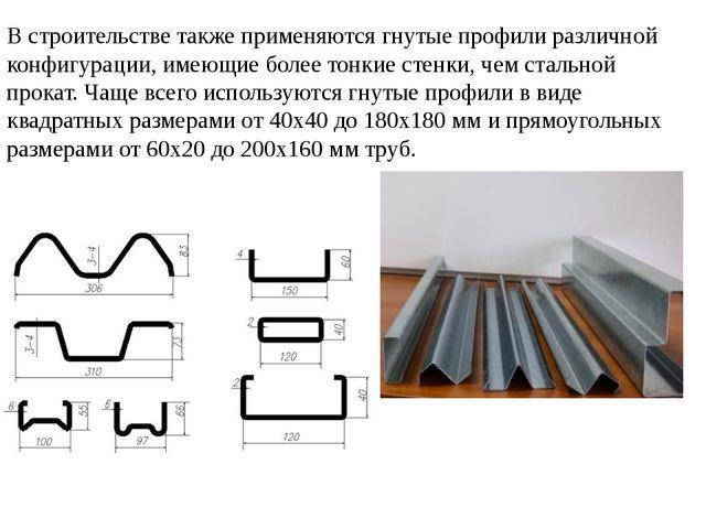 В строительстве также применяются гнутые профили различной конфигурации, имею...