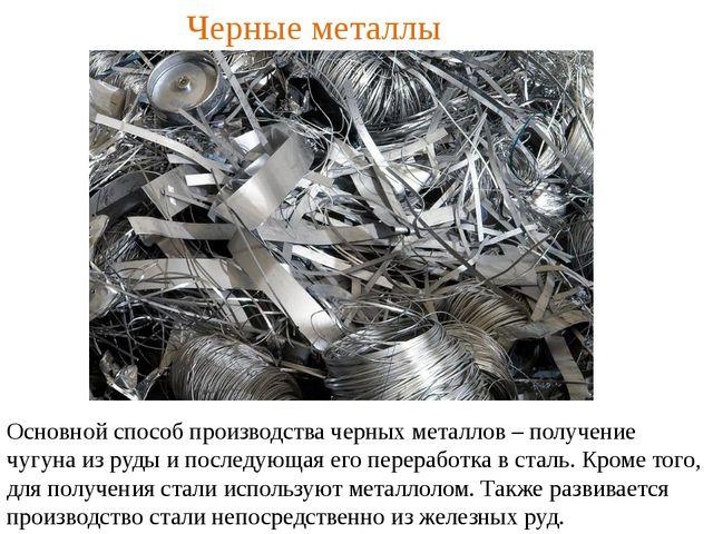 Черные металлы Основной способ производства черных металлов – получение чугун...