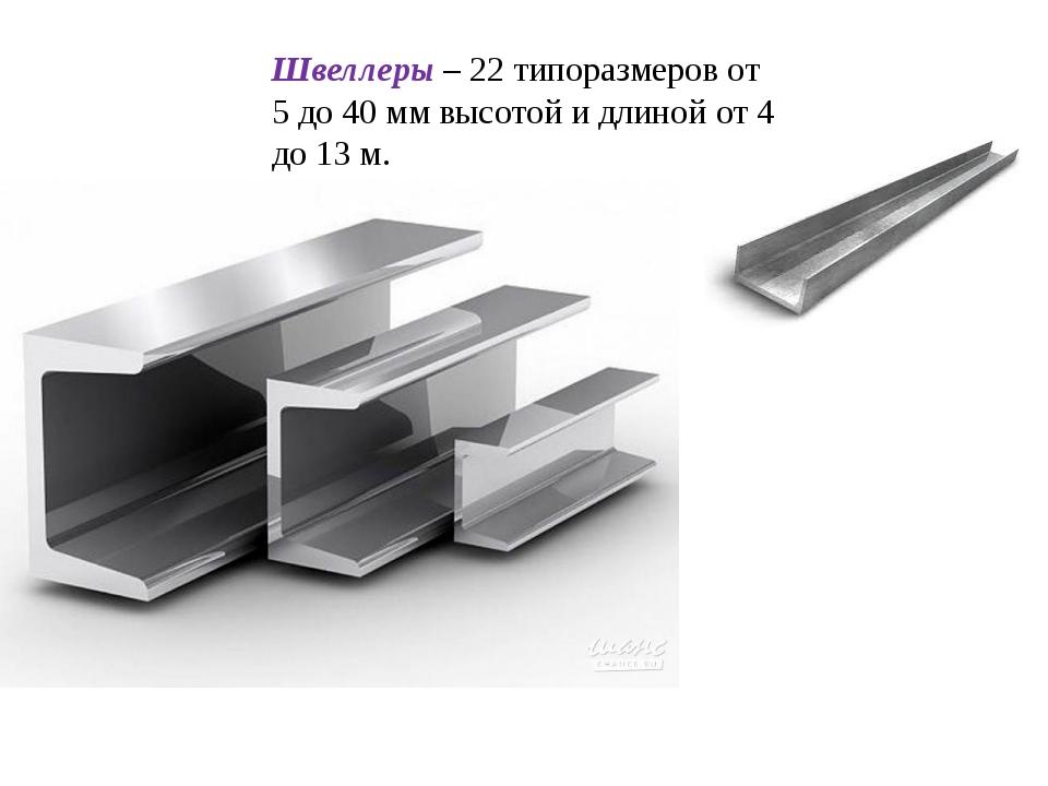 Швеллеры – 22 типоразмеров от 5 до 40 мм высотой и длиной от 4 до 13 м. Препо...