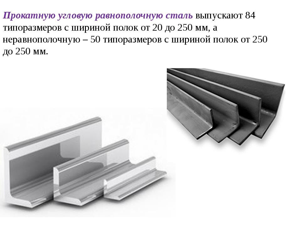 Прокатную угловую равнополочную сталь выпускают 84 типоразмеров с шириной пол...