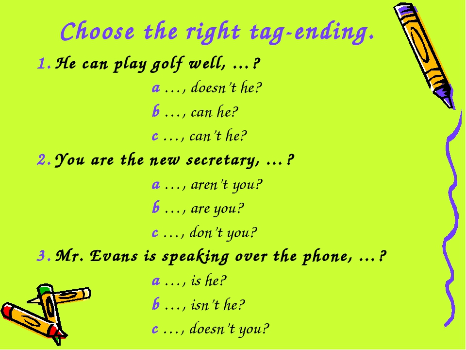 Choose the right tag-ending. 1. He can play golf well, …? a …, doesn't he? b...