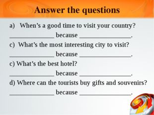 Answer the questions When's a good time to visit your country? _____________