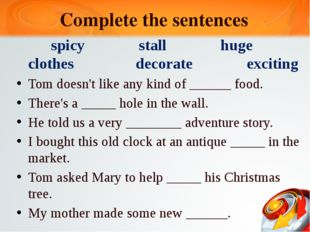 Complete the sentences spicy stall huge clothes decorate exciting Tom doesn't