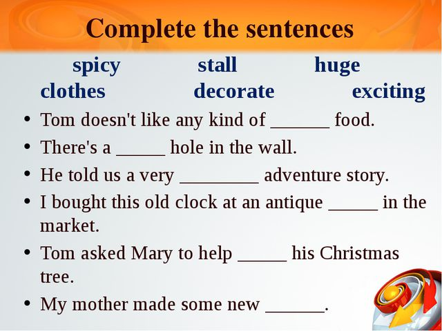 Complete the sentences spicy stall huge clothes decorate exciting Tom doesn't...