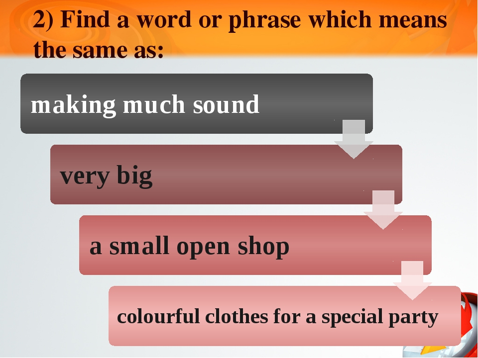 2) Find a word or phrase which means the same as: