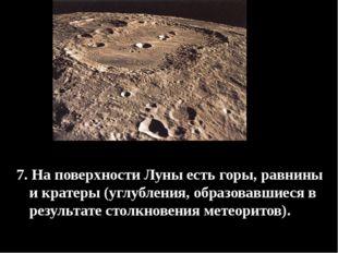 7. На поверхности Луны есть горы, равнины и кратеры (углубления, образовавши