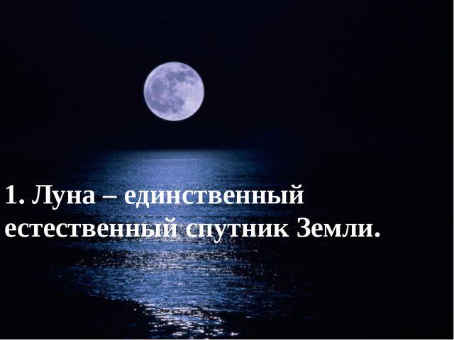 1. Луна – единственный естественный спутник Земли.
