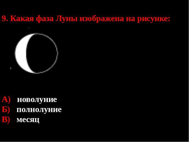 9. Какая фаза Луны изображена на рисунке: А) новолуние Б) полнолуние В) месяц