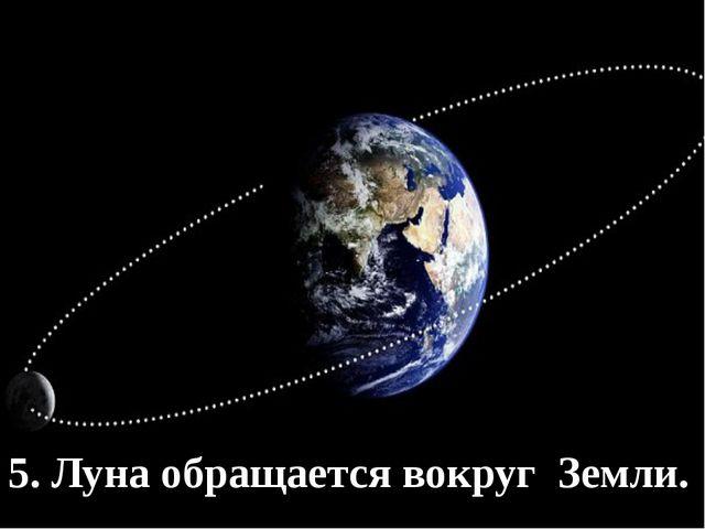 Луна – вращается вокруг Земли 5. Луна обращается вокруг Земли.