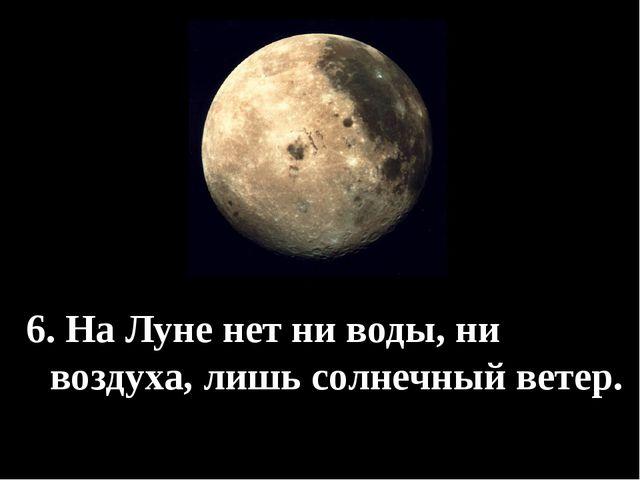 6. На Луне нет ни воды, ни воздуха, лишь солнечный ветер.
