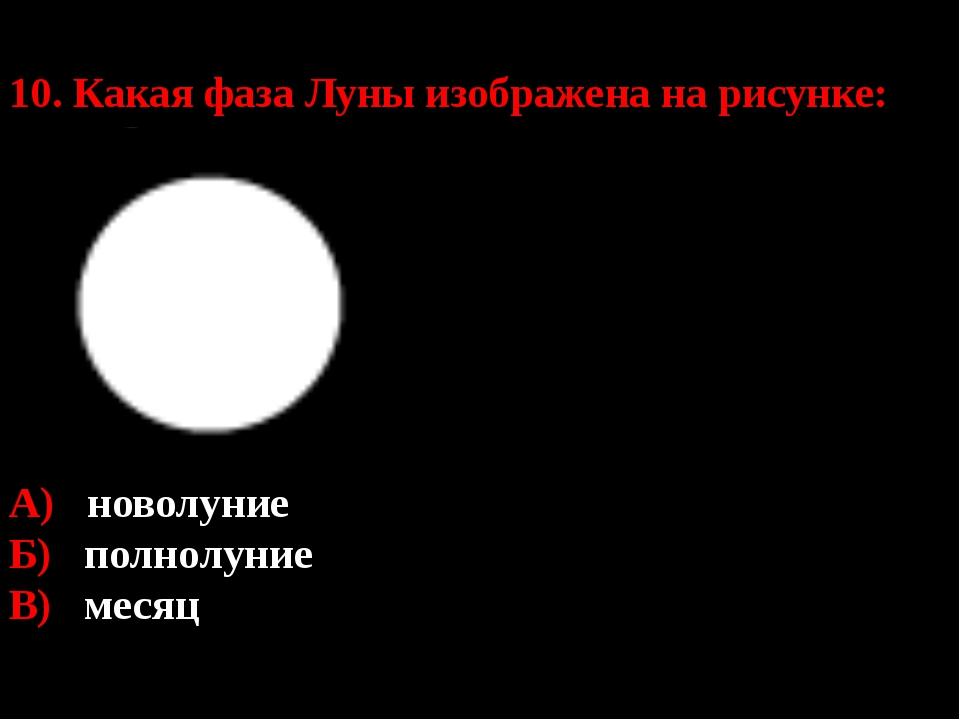 10. Какая фаза Луны изображена на рисунке: А) новолуние Б) полнолуние В) месяц