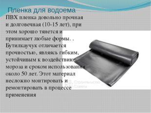 Пленка для водоема ПВХ пленка довольно прочная и долговечная (10-15 лет), при